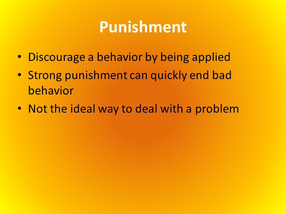 Punishment Discourage a behavior by being applied Strong punishment can quickly end bad behavior Not the ideal way to deal with a problem