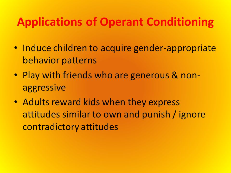 Applications of Operant Conditioning Induce children to acquire gender-appropriate behavior patterns Play with friends who are generous & non- aggress