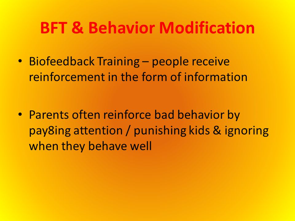 BFT & Behavior Modification Biofeedback Training – people receive reinforcement in the form of information Parents often reinforce bad behavior by pay
