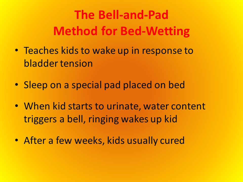 The Bell-and-Pad Method for Bed-Wetting Teaches kids to wake up in response to bladder tension Sleep on a special pad placed on bed When kid starts to