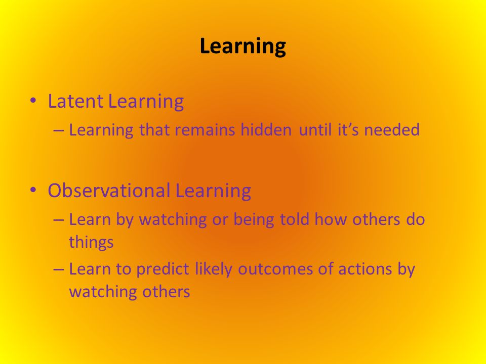 Learning Latent Learning – Learning that remains hidden until it's needed Observational Learning – Learn by watching or being told how others do thing