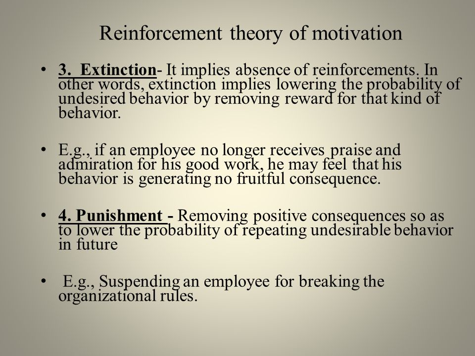 Implications of Reinforcement Theory Managers have to: – Set clear and reasonable expectations – Identify strong motivators – Encourage desirable behavior – Effectively use reinforcement