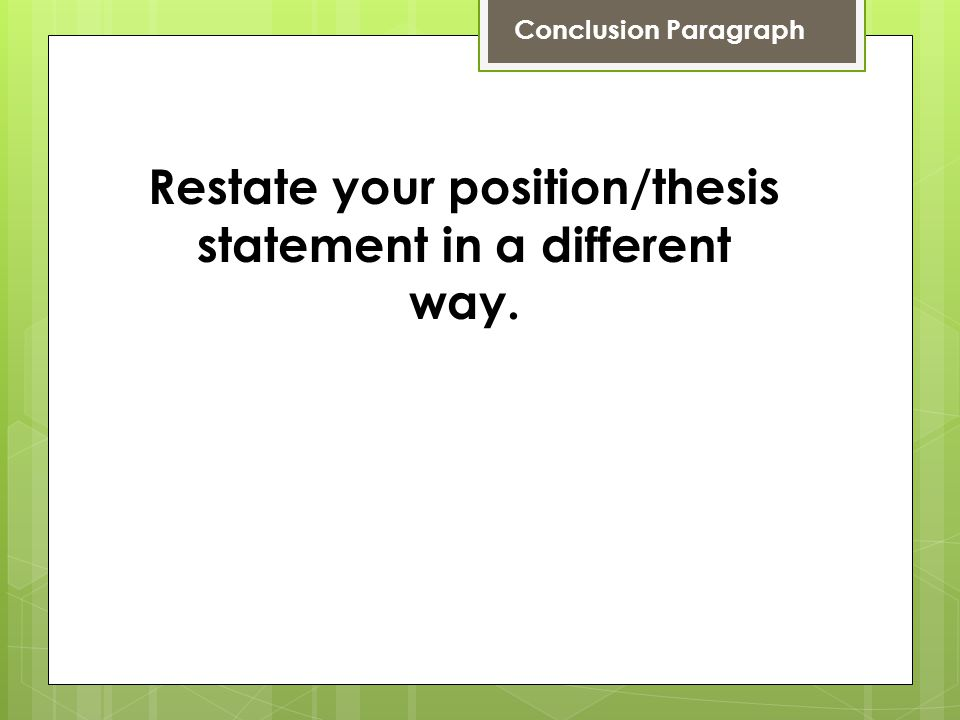 Conclusion Paragraph Restate your position/thesis statement in a different way.
