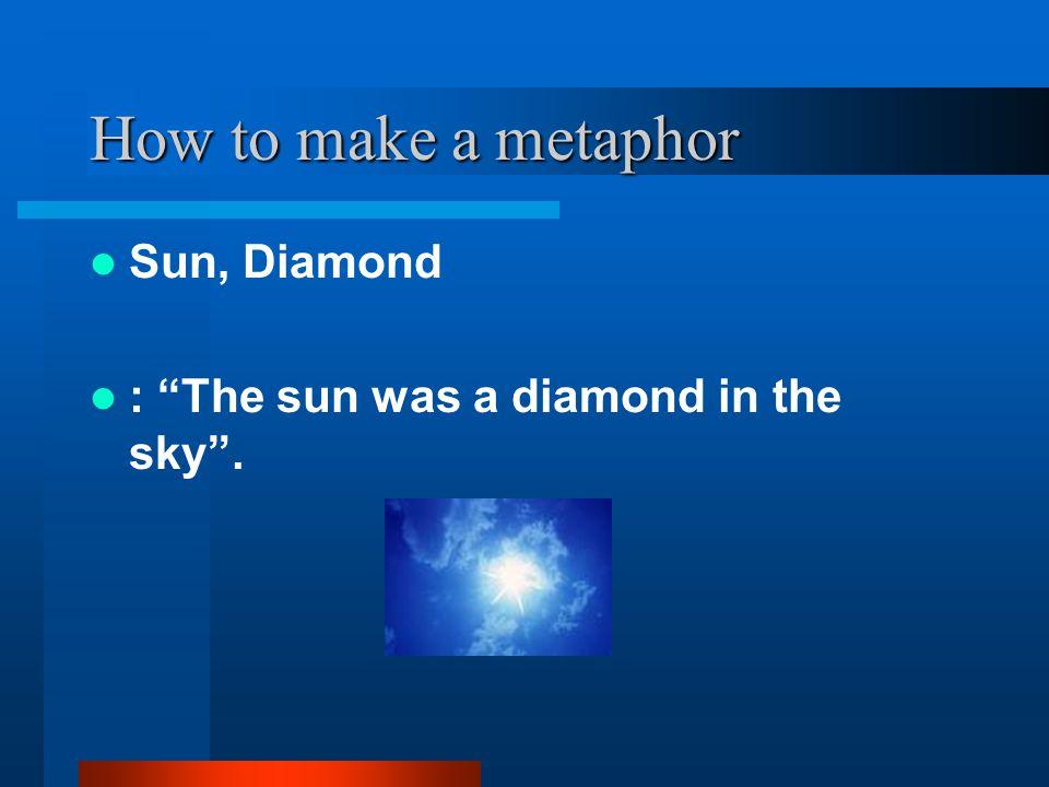 How to make a metaphor Sun, Diamond : The sun was a diamond in the sky .