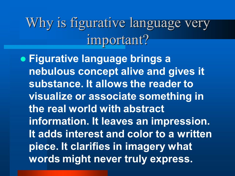 Why is figurative language very important? Figurative language brings a nebulous concept alive and gives it substance. It allows the reader to visuali