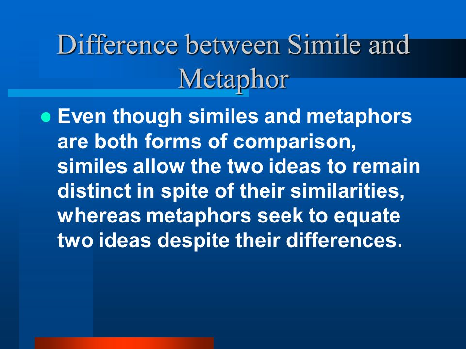 Metaphor Makes a comparison between seemingly unlike things which connects an idea in your writing to something new and creates a powerful picture for your reader.
