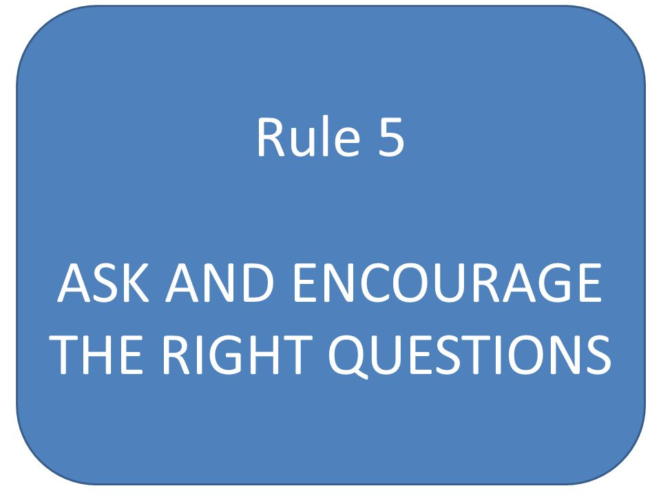 Rule 5 ASK AND ENCOURAGE THE RIGHT QUESTIONS