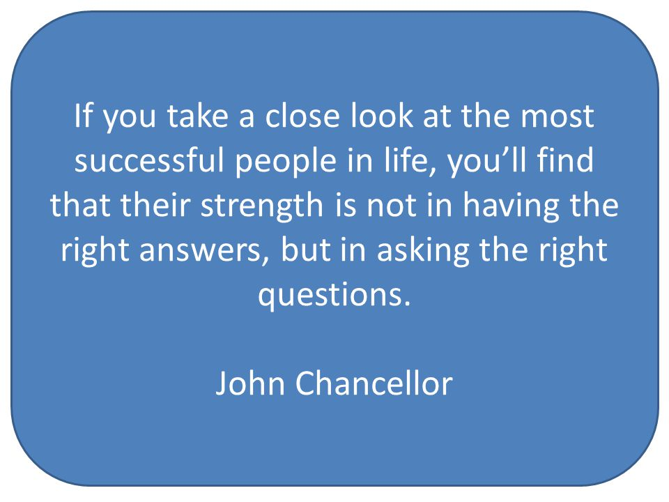 If you take a close look at the most successful people in life, you'll find that their strength is not in having the right answers, but in asking the right questions.