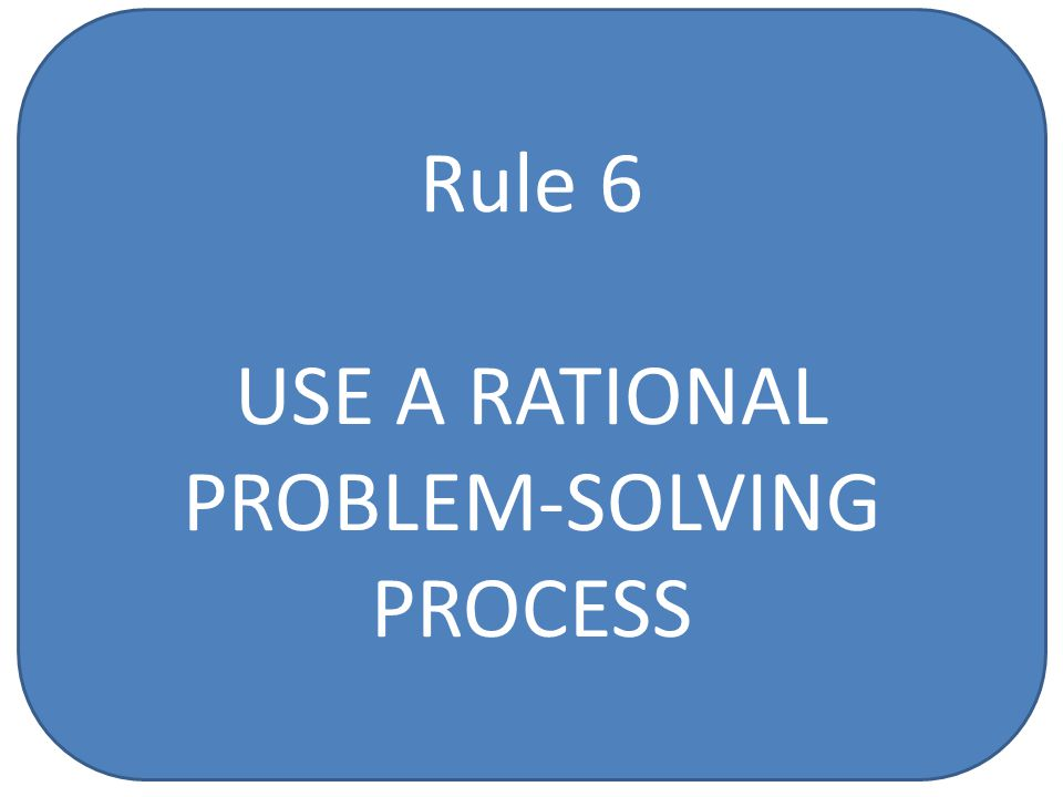 Rule 6 USE A RATIONAL PROBLEM-SOLVING PROCESS