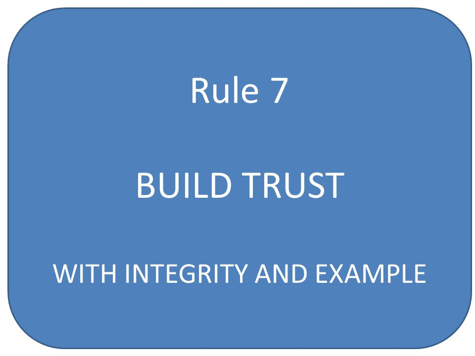 Rule 7 BUILD TRUST WITH INTEGRITY AND EXAMPLE