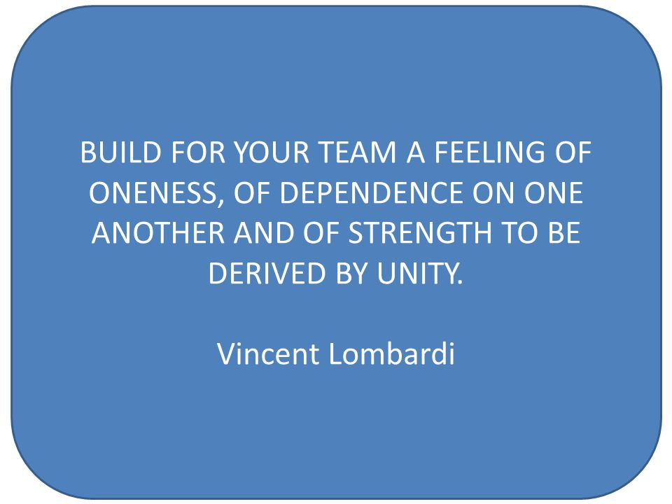BUILD FOR YOUR TEAM A FEELING OF ONENESS, OF DEPENDENCE ON ONE ANOTHER AND OF STRENGTH TO BE DERIVED BY UNITY.