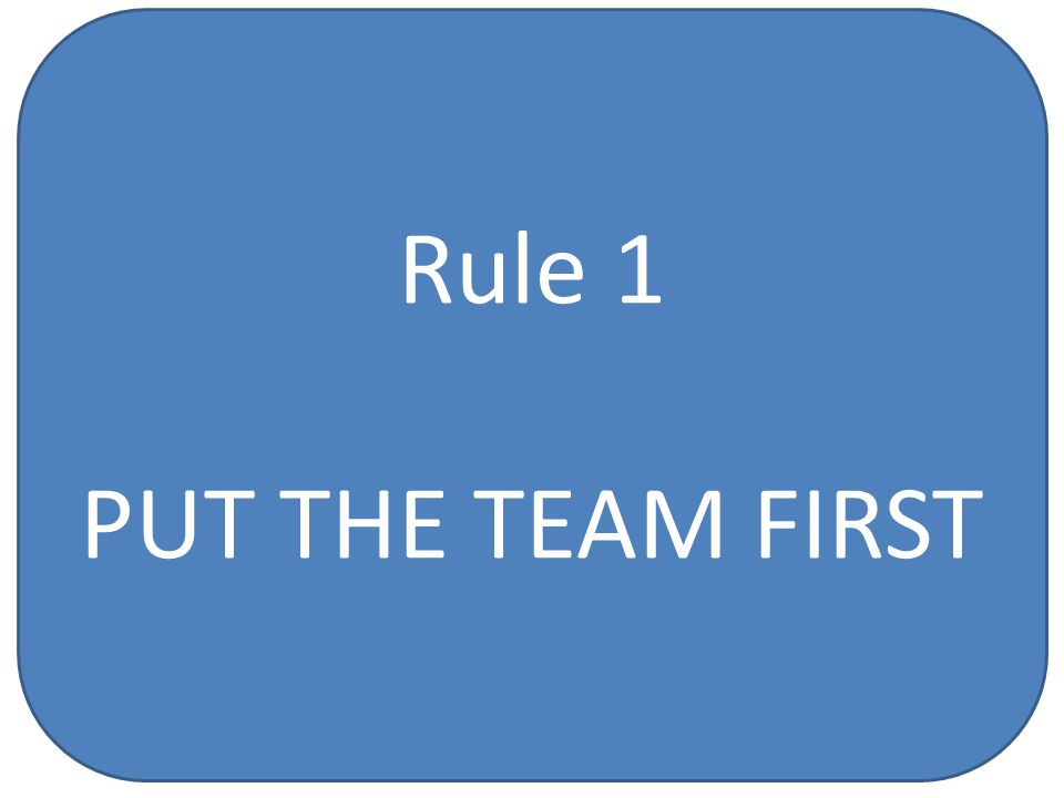 Rule 1 PUT THE TEAM FIRST