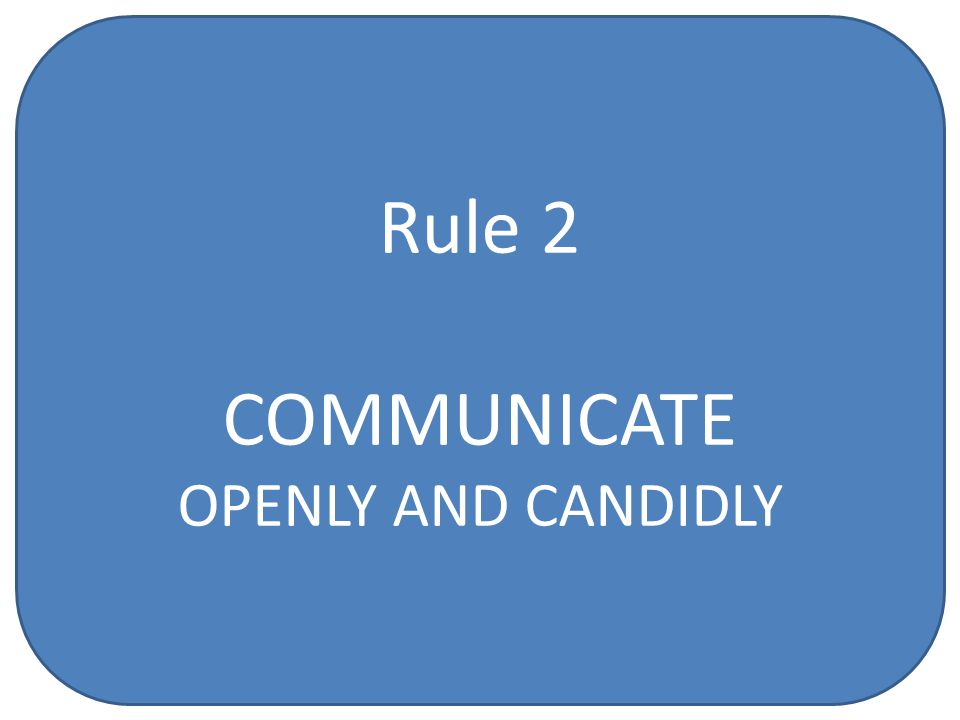 Rule 2 COMMUNICATE OPENLY AND CANDIDLY