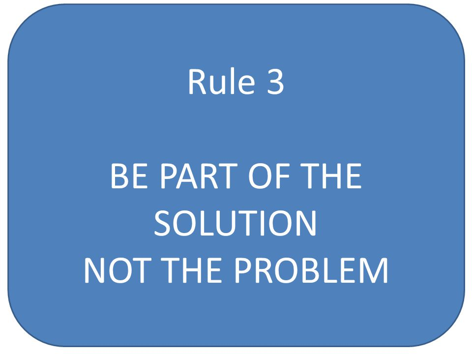 Rule 3 BE PART OF THE SOLUTION NOT THE PROBLEM