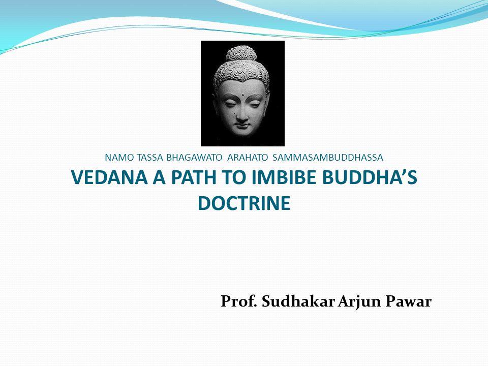 NAMO TASSA BHAGAWATO ARAHATO SAMMASAMBUDDHASSA VEDANA A PATH TO IMBIBE BUDDHA'S DOCTRINE Prof. Sudhakar Arjun Pawar
