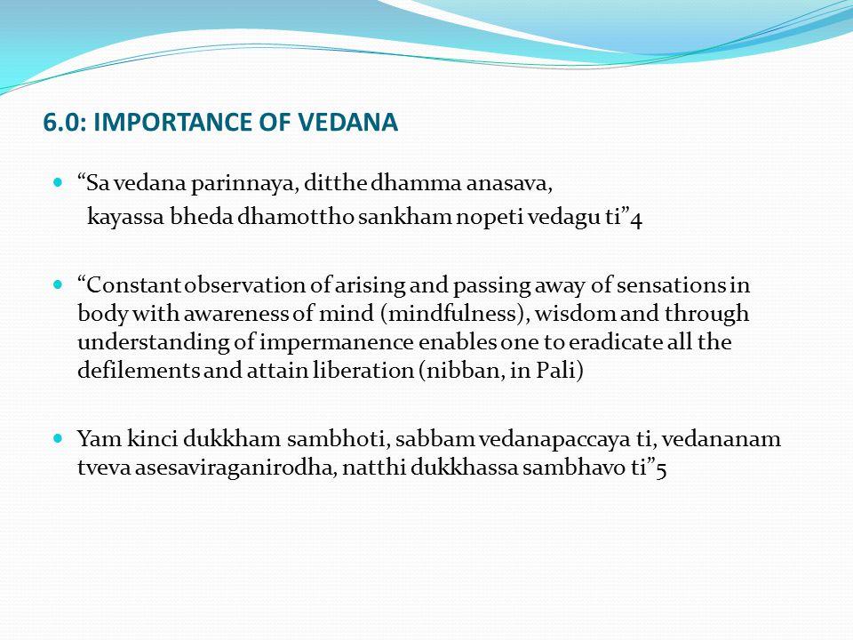 "6.0: IMPORTANCE OF VEDANA ""Sa vedana parinnaya, ditthe dhamma anasava, kayassa bheda dhamottho sankham nopeti vedagu ti""4 ""Constant observation of ari"
