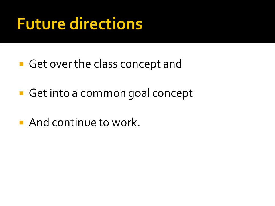  Get over the class concept and  Get into a common goal concept  And continue to work.