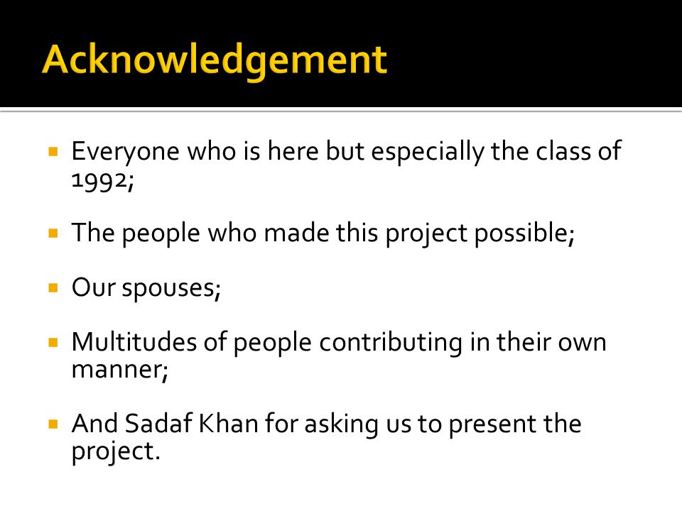  Everyone who is here but especially the class of 1992;  The people who made this project possible;  Our spouses;  Multitudes of people contributing in their own manner;  And Sadaf Khan for asking us to present the project.