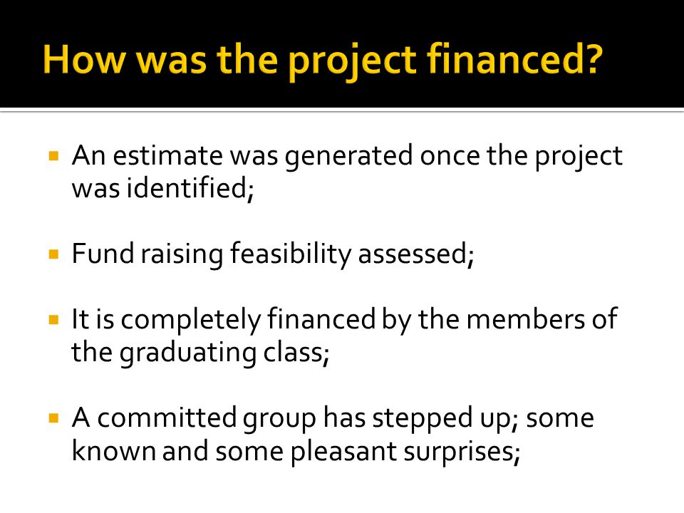  An estimate was generated once the project was identified;  Fund raising feasibility assessed;  It is completely financed by the members of the graduating class;  A committed group has stepped up; some known and some pleasant surprises;