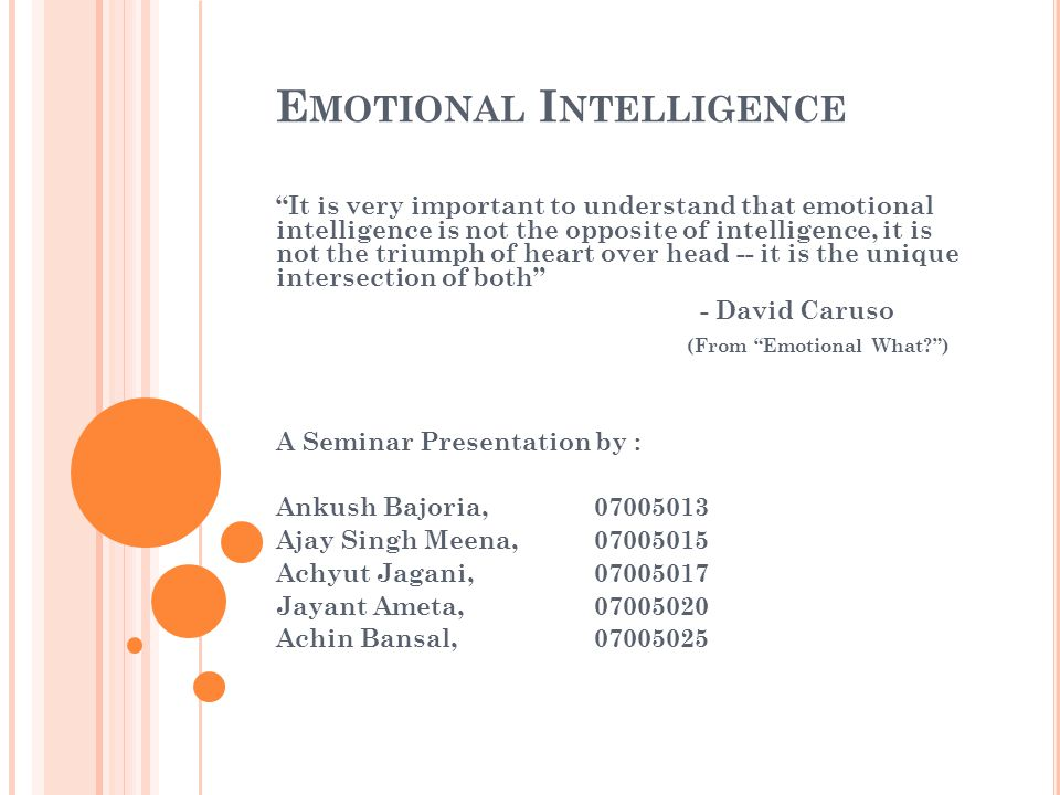 E MOTIONAL I NTELLIGENCE It is very important to understand that emotional intelligence is not the opposite of intelligence, it is not the triumph of heart over head -- it is the unique intersection of both - David Caruso (From Emotional What ) A Seminar Presentation by : Ankush Bajoria, 07005013 Ajay Singh Meena, 07005015 Achyut Jagani, 07005017 Jayant Ameta, 07005020 Achin Bansal, 07005025