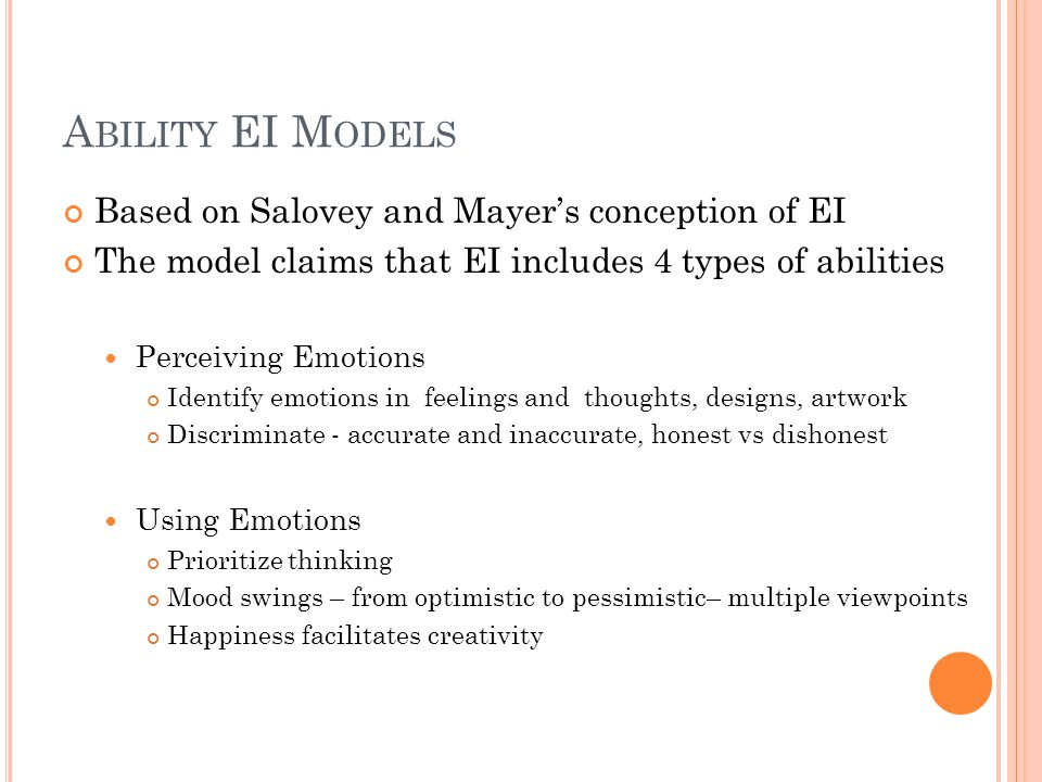 A BILITY EI M ODELS Based on Salovey and Mayer's conception of EI The model claims that EI includes 4 types of abilities Perceiving Emotions Identify emotions in feelings and thoughts, designs, artwork Discriminate - accurate and inaccurate, honest vs dishonest Using Emotions Prioritize thinking Mood swings – from optimistic to pessimistic– multiple viewpoints Happiness facilitates creativity