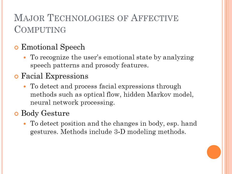 M AJOR T ECHNOLOGIES OF A FFECTIVE C OMPUTING Emotional Speech To recognize the user's emotional state by analyzing speech patterns and prosody features.