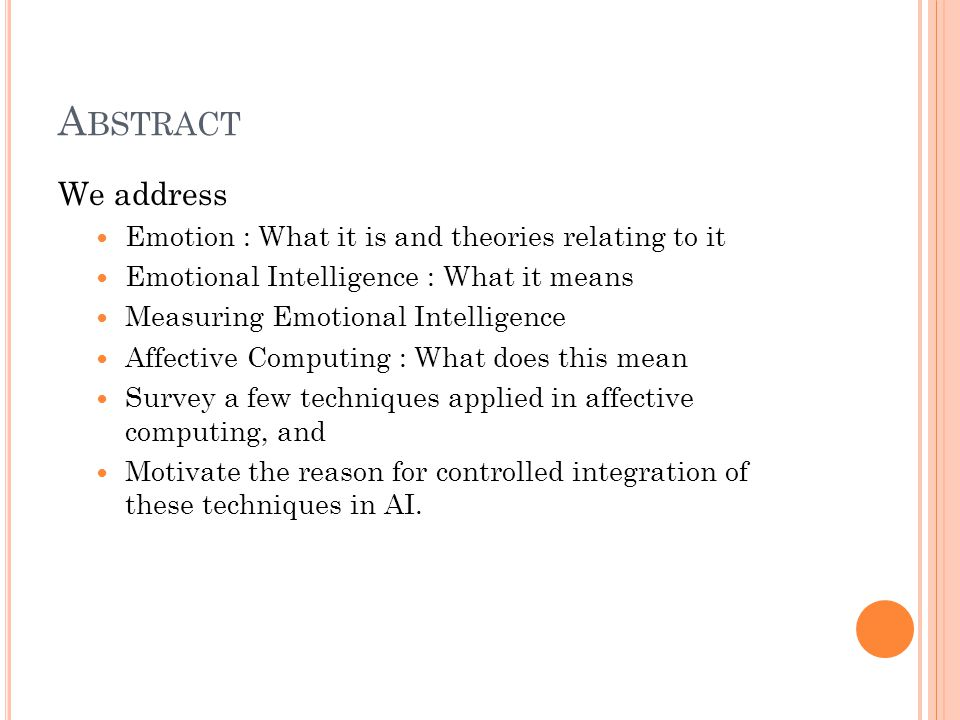 A BSTRACT We address Emotion : What it is and theories relating to it Emotional Intelligence : What it means Measuring Emotional Intelligence Affective Computing : What does this mean Survey a few techniques applied in affective computing, and Motivate the reason for controlled integration of these techniques in AI.