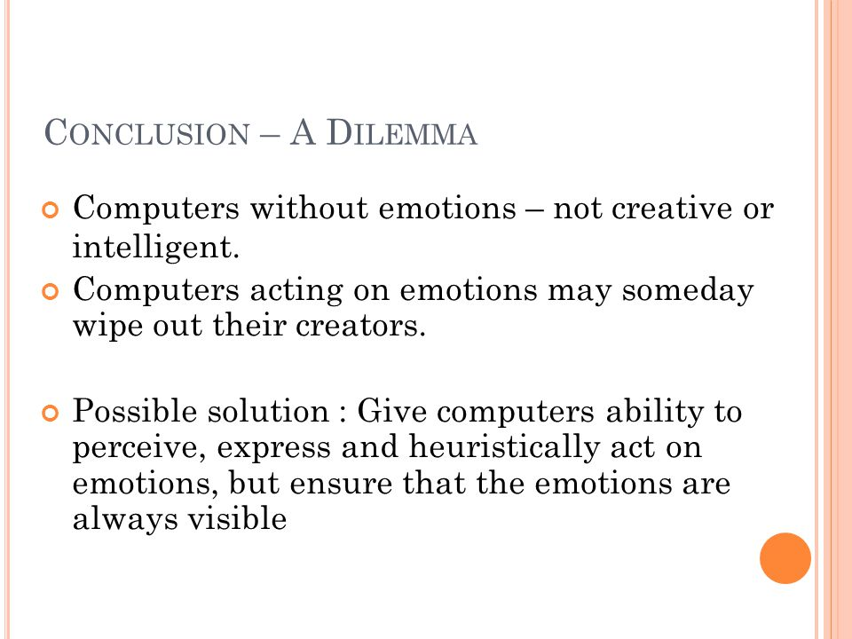 C ONCLUSION – A D ILEMMA Computers without emotions – not creative or intelligent.