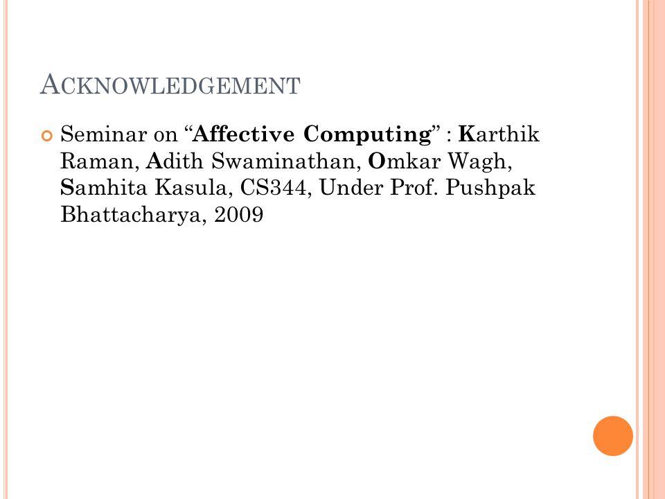 A CKNOWLEDGEMENT Seminar on Affective Computing : K arthik Raman, A dith Swaminathan, O mkar Wagh, S amhita Kasula, CS344, Under Prof.