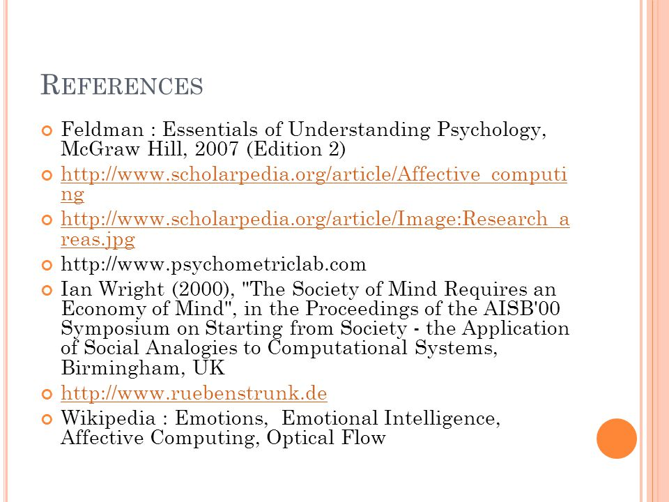 R EFERENCES Feldman : Essentials of Understanding Psychology, McGraw Hill, 2007 (Edition 2) http://www.scholarpedia.org/article/Affective_computi ng http://www.scholarpedia.org/article/Image:Research_a reas.jpg http://www.psychometriclab.com Ian Wright (2000), The Society of Mind Requires an Economy of Mind , in the Proceedings of the AISB 00 Symposium on Starting from Society - the Application of Social Analogies to Computational Systems, Birmingham, UK http://www.ruebenstrunk.de Wikipedia : Emotions, Emotional Intelligence, Affective Computing, Optical Flow