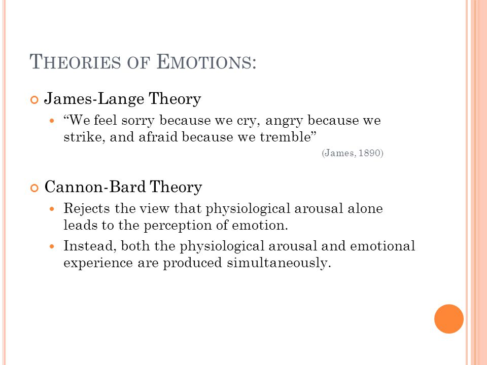 T HEORIES OF E MOTIONS : James-Lange Theory We feel sorry because we cry, angry because we strike, and afraid because we tremble (James, 1890) Cannon-Bard Theory Rejects the view that physiological arousal alone leads to the perception of emotion.