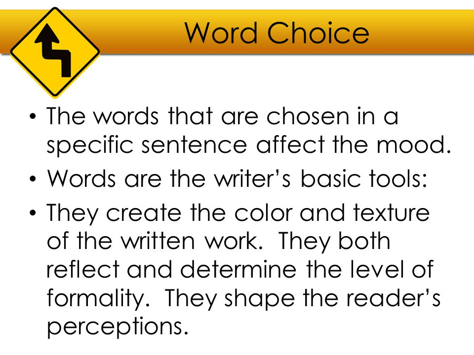 Word Choice The words that are chosen in a specific sentence affect the mood. Words are the writer's basic tools: They create the color and texture of