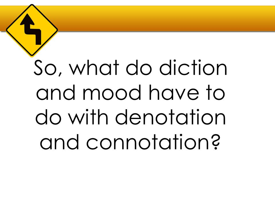 So, what do diction and mood have to do with denotation and connotation?