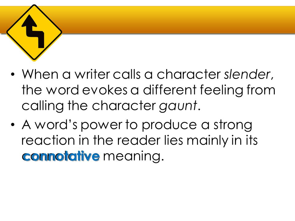 When a writer calls a character slender, the word evokes a different feeling from calling the character gaunt. A word's power to produce a strong reac