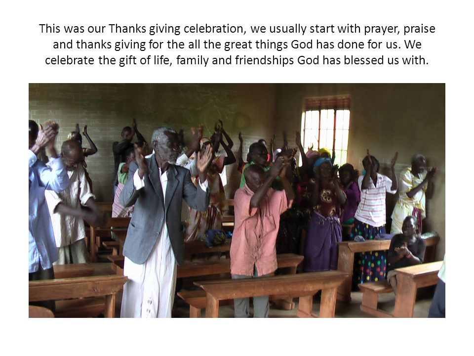 This was our Thanks giving celebration, we usually start with prayer, praise and thanks giving for the all the great things God has done for us.