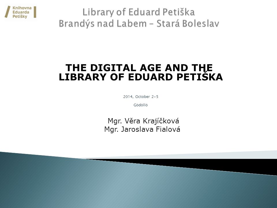 THE DIGITAL AGE AND THE LIBRARY OF EDUARD PETIŠKA 2014, October 2-5 Gödöllö Mgr.