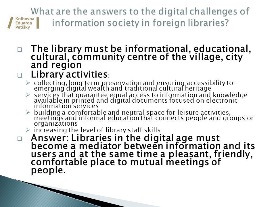  The library must be informational, educational, cultural, community centre of the village, city and region  Library activities :  collecting, long term preservation and ensuring accessibility to emerging digital wealth and traditional cultural heritage  services that guarantee equal access to information and knowledge available in printed and digital documents focused on electronic information services  building a comfortable and neutral space for leisure activities, meetings and informal education that connects people and groups or organizations  increasing the level of library staff skills  Answer: Libraries in the digital age must become a mediator between information and its users and at the same time a pleasant, friendly, comfortable place to mutual meetings of people.