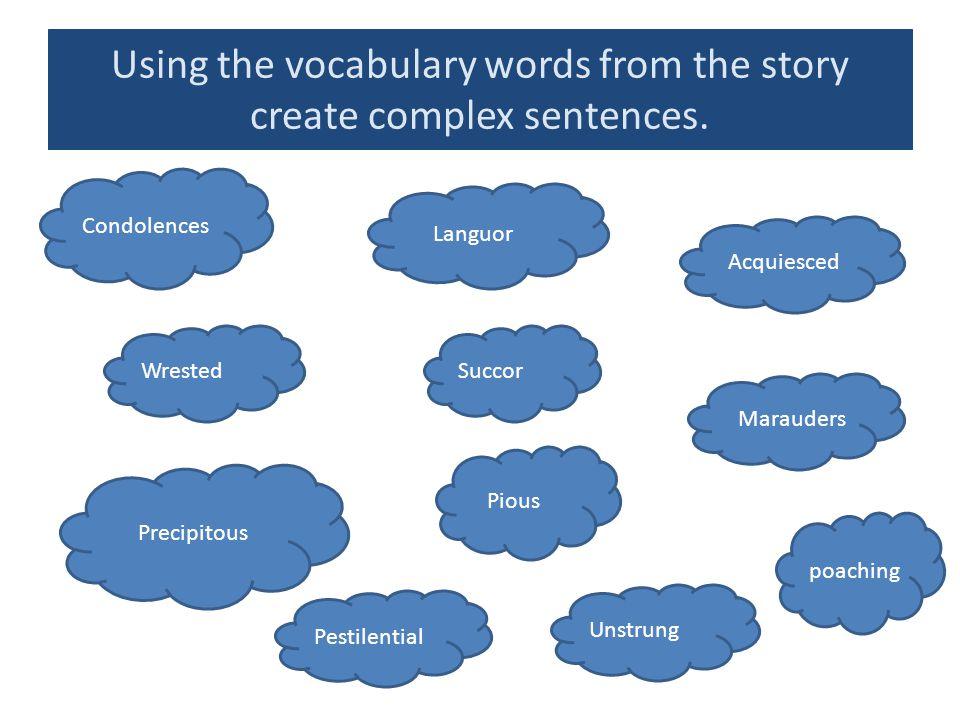 Using the vocabulary words from the story create complex sentences. Condolences Languor Acquiesced Marauders Pious Succor Pestilential poaching Wreste