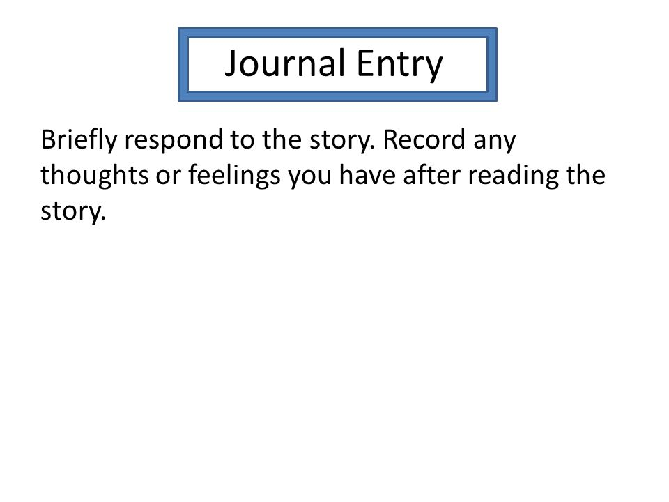 Journal Entry Briefly respond to the story. Record any thoughts or feelings you have after reading the story.