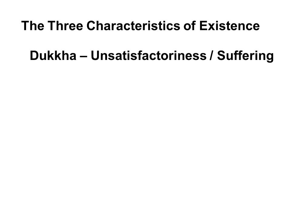 The Three Characteristics of Existence Dukkha – Unsatisfactoriness / Suffering Because all things are impermanent, existence is subject to dukkha.