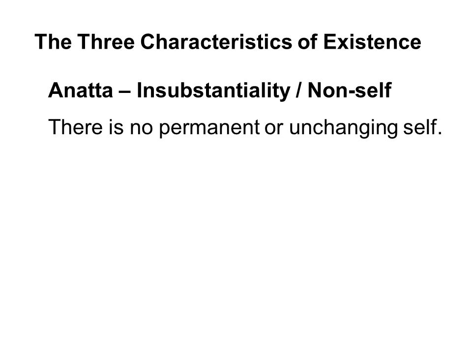 The Three Characteristics of Existence Anatta – Insubstantiality / Non-self There is no permanent or unchanging self.