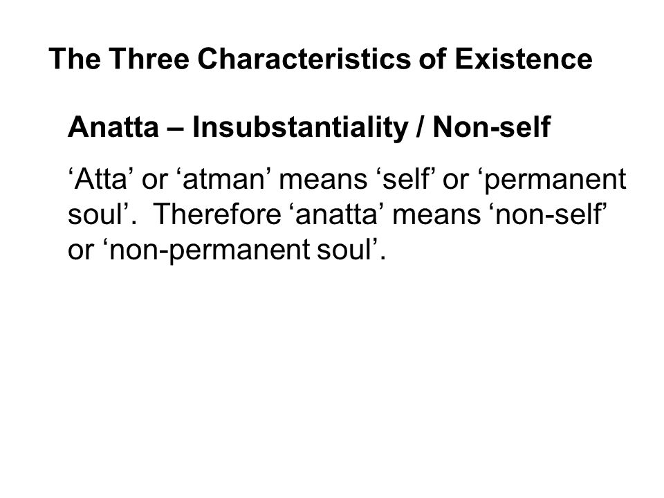 The Three Characteristics of Existence Anatta – Insubstantiality / Non-self 'Atta' or 'atman' means 'self' or 'permanent soul'.