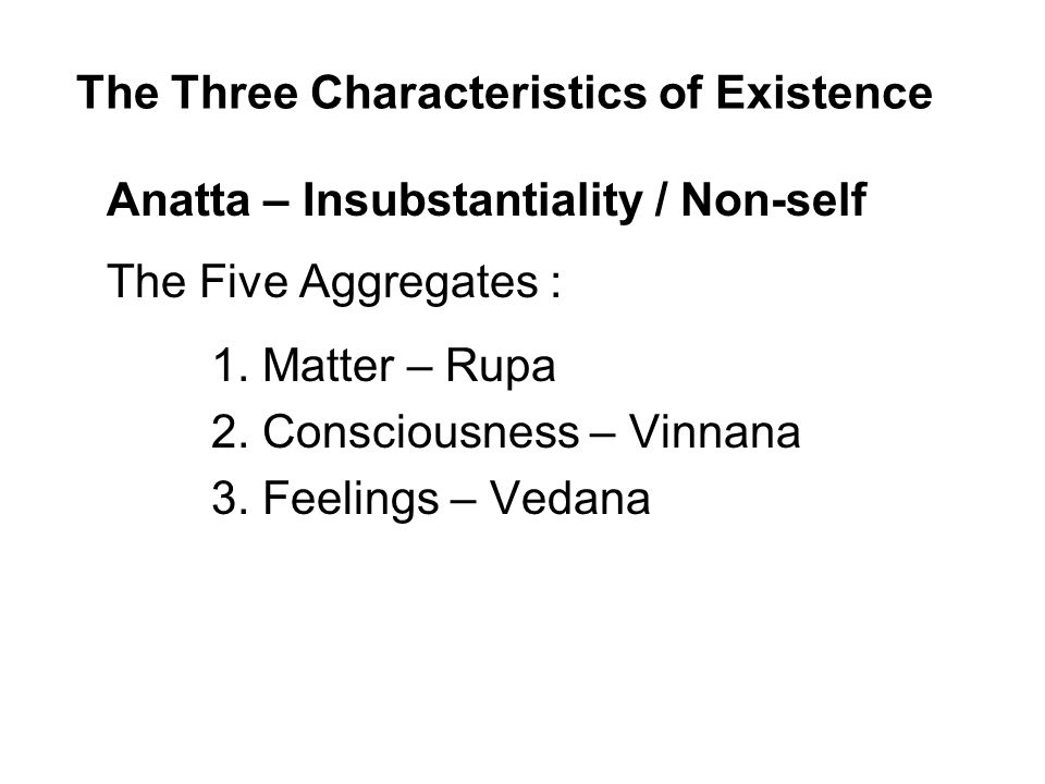 The Three Characteristics of Existence Anatta – Insubstantiality / Non-self The Five Aggregates : 1.