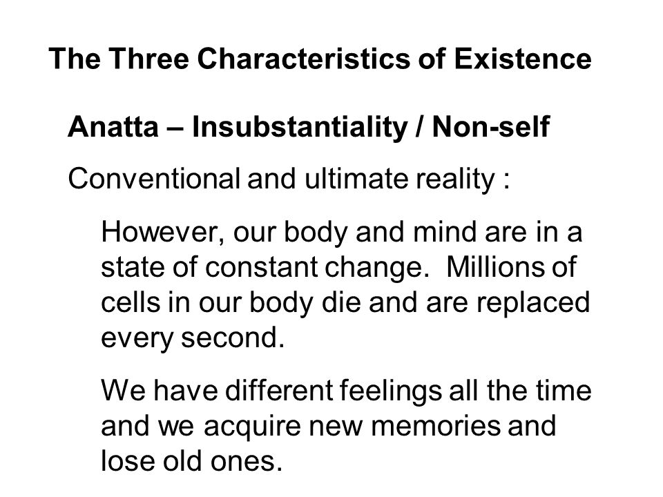 The Three Characteristics of Existence Anatta – Insubstantiality / Non-self Conventional and ultimate reality : However, our body and mind are in a state of constant change.