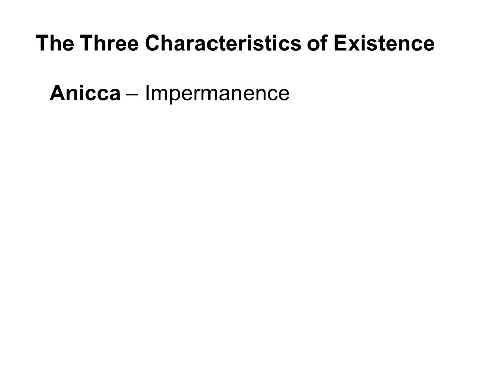 The Three Characteristics of Existence Anicca – Impermanence Dukkha – Unsatisfactoriness / Suffering Anatta – Insubstantiality / Non-self Beginning to understand the Three Characteristics is to begin to see the true nature of our existence and the way to enduring peace and happiness.
