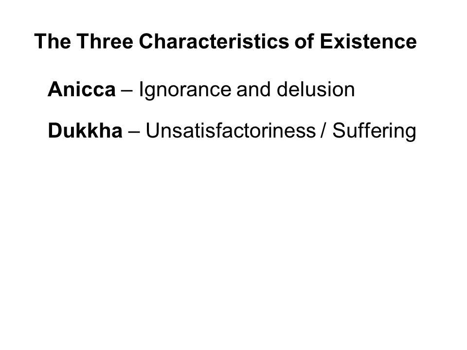 The Three Characteristics of Existence Anicca – Ignorance and delusion Dukkha – Unsatisfactoriness / Suffering Anatta – Insubstantiality / Non-self Beginning to understand the Three Characteristics is to begin to see the true nature of our existence and the way to enduring peace and happiness.