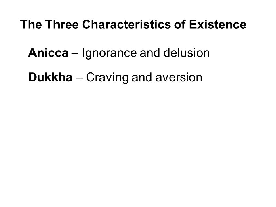 The Three Characteristics of Existence Anicca – Ignorance and delusion Dukkha – Craving and aversion Anatta – Insubstantiality / Non-self Beginning to understand the Three Characteristics is to begin to see the true nature of our existence and the way to enduring peace and happiness.