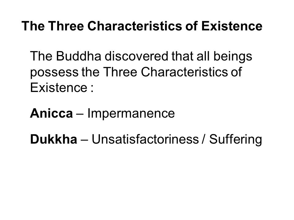 The Three Characteristics of Existence The Buddha discovered that all beings possess the Three Characteristics of Existence : Anicca – Impermanence Dukkha – Unsatisfactoriness / Suffering Anatta – Insubstantiality / Non-self