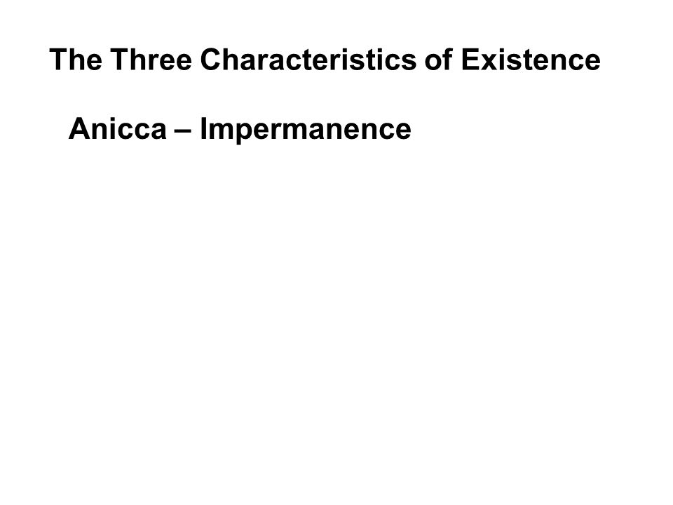 The Three Characteristics of Existence Anicca – Impermanence All things are impermanent, and everything is in the process of changing into something else.