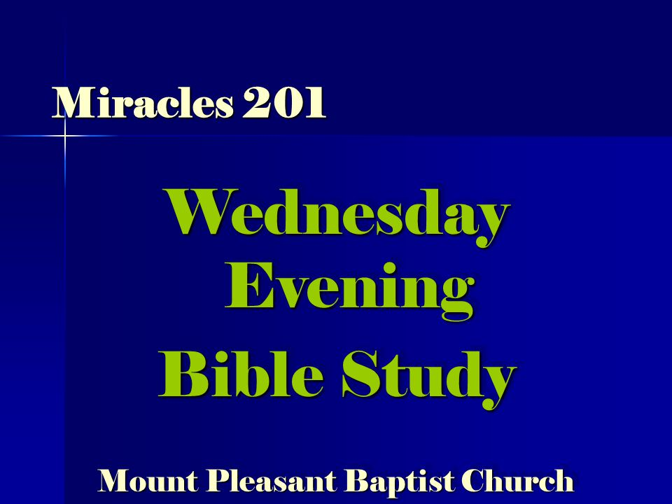 Miracles 201 Wednesday Evening Bible Study Mount Pleasant Baptist Church Wednesday Evening Bible Study Mount Pleasant Baptist Church